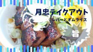 月忠綱島店で人気のオムライスと限定メニュー純レバ丼持ち帰りしてみたよ!